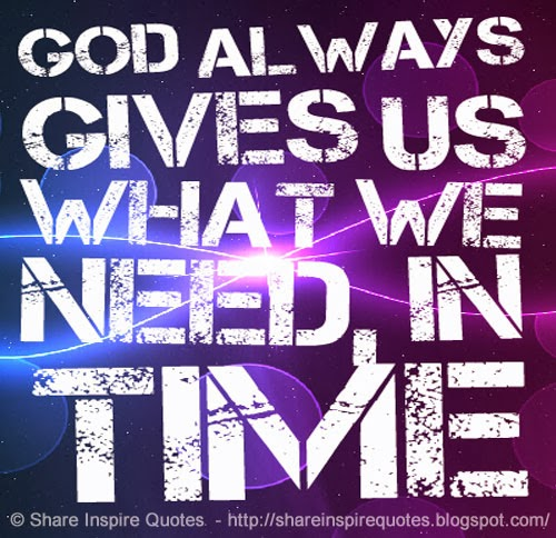 In Time Of Need Quotes: GOD Always Gives Us What We Need, IN TIME