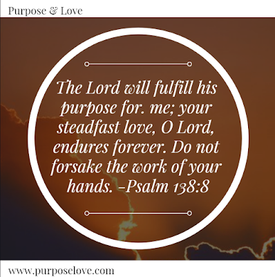 The Lord will fulfull his purpose for me; your steadfast love, O Lord, endures forever. Do not forsake the work of your hands. Psalm 138:8