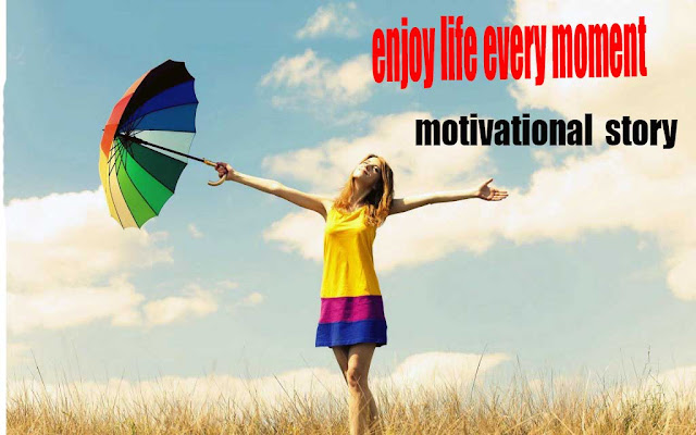 enjoy life every moment - motivational story