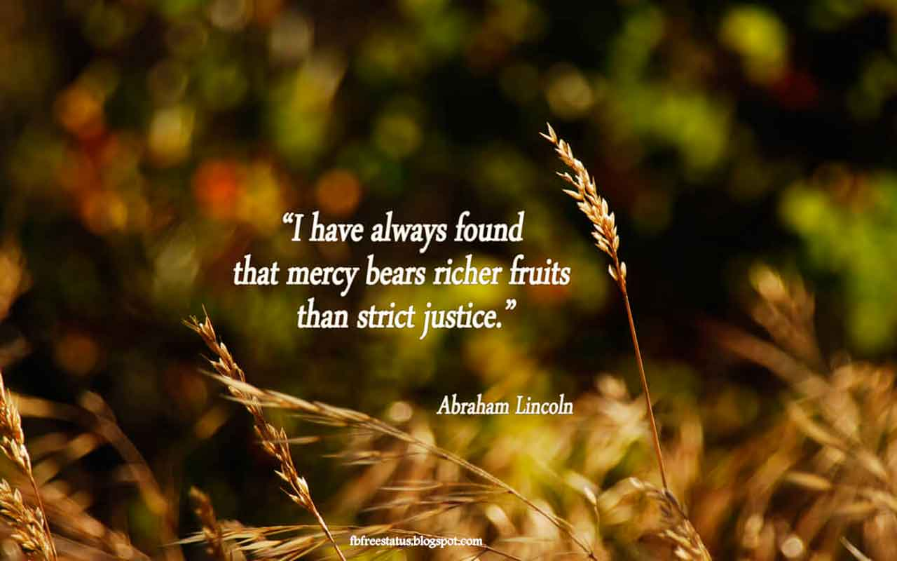 """I have always found that mercy bears richer fruits than strict justice."" - Abraham Lincoln quote"