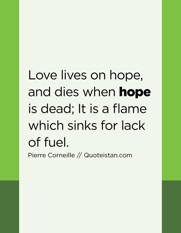 Love lives on hope, and dies when hope is dead; It is a flame which sinks for lack of fuel.