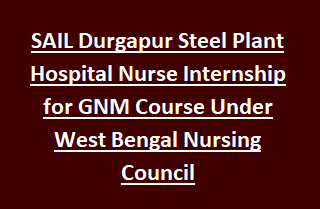 SAIL Durgapur Steel Plant Hospital Nurse Internship for GNM Course Under West Bengal Nursing Council