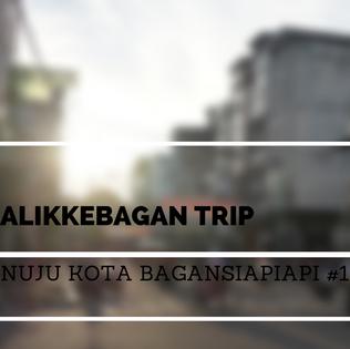 #BalikKeBagan Trip | Menuju Kota Bagansiapiapi