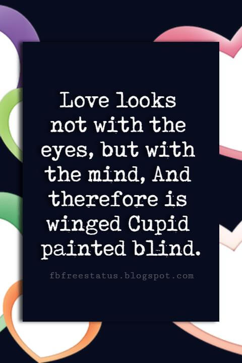Valentines Day Wishes, Love looks not with the eyes, but with the mind, And therefore is winged Cupid painted blind. Happy Valentines Day to You.