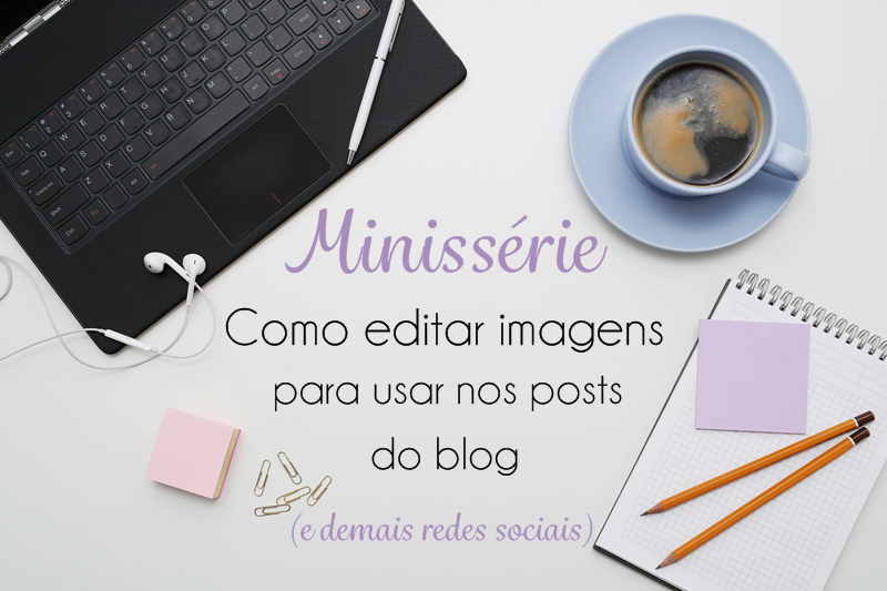 Minissérie Como editar imagens para usar nos posts do blog