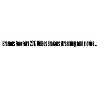 Brazzers Free Porn 2017 Videos Brazzers streaming porn movies ...