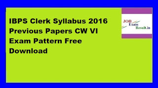 IBPS Clerk Syllabus 2016 Previous Papers CW VI Exam Pattern Free Download