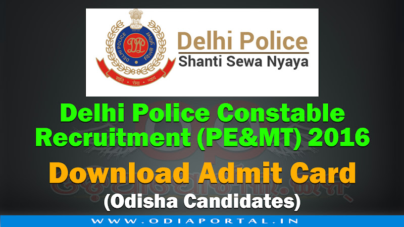 "Delhi Police has uploaded online Admit Cards for ""Delhi Police Constable Recruitment 2016"" for PEMT (Physical Endurance & Measurement Test). for Odisha Candidates. , Delhi Police Constable Recruitment 2016"" PEMT Admit Card Download (Odisha Candidates)"