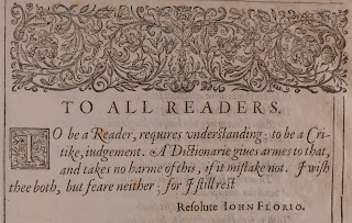 "Quote from ""To All Readers"" section of the preface. ""To be a Reader, requies understanding; to be a Critike, judgement. A Dictionarie gives armes to that, adn takes no harme of this, if it mistake not. I with thee both, but feare neitehr; for I stil rest Resolute. John Florio"""