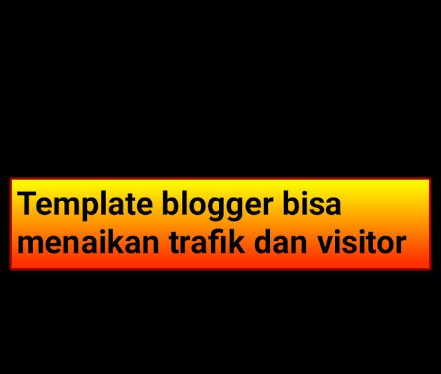 Apakah template blogger bisa menaikan trafik dan visitor ?