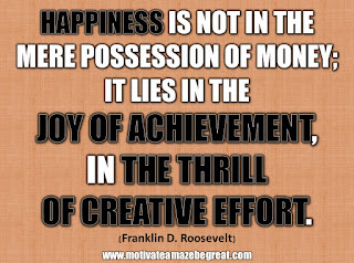 "33 Happiness Quotes To Inspire Your Day:""Happiness is not in the mere possession of money; it lies in the joy of achievement, in the thrill of creative effort."" - Franklin D. Roosevelt"
