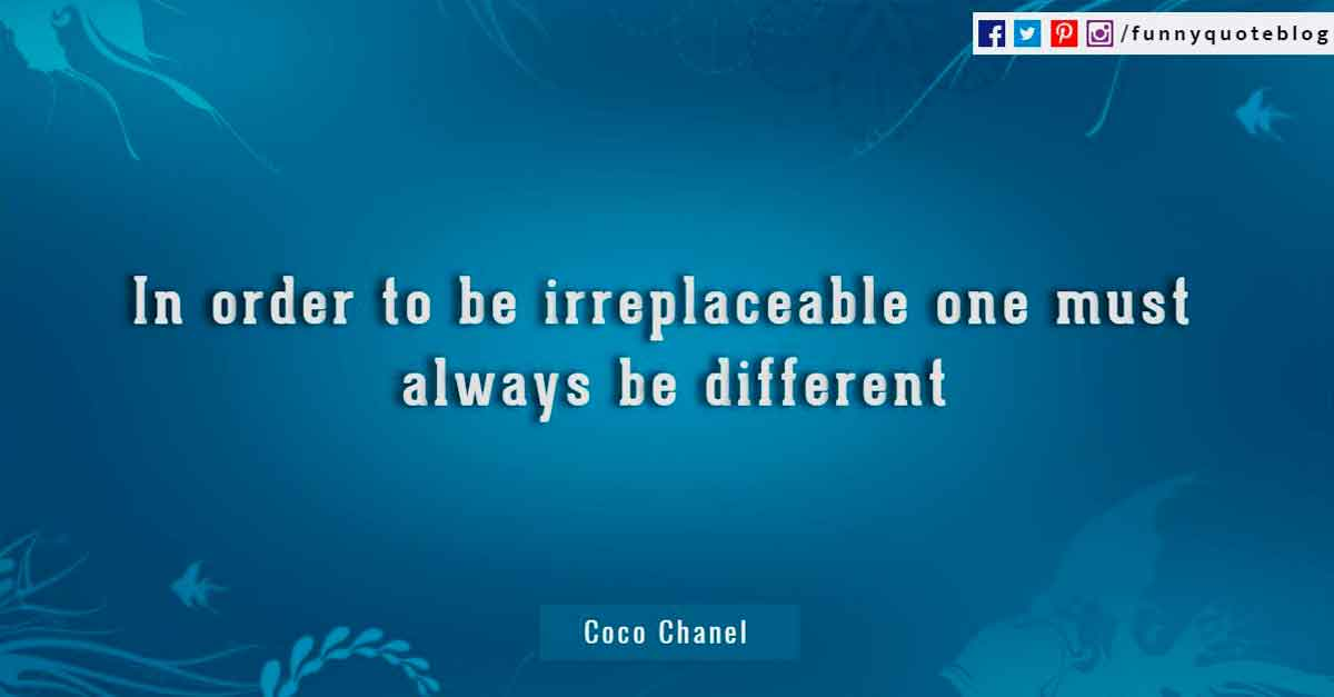 In order to be irreplaceable one must always be different. - Coco Chanel Quotes.