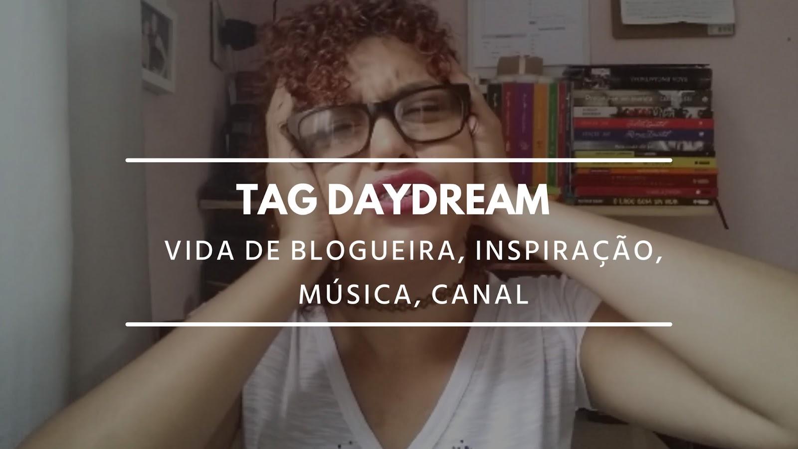 TAG DAYDREAM | Vida de blogueira, canal, música...