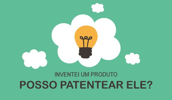 Inventei um produto, posso patentear ele?