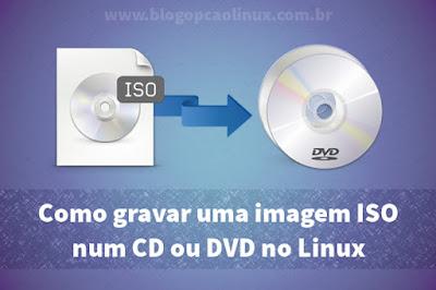 Como gravar uma imagem ISO num CD ou DVD no Linux