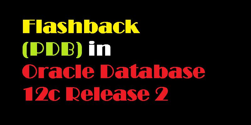 Flashback Pluggable Database (PDB) in Oracle Database 12c Release 2