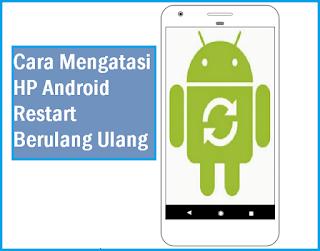 Cara Mengatasi Hp Android Yang Sering Restart Sendiri