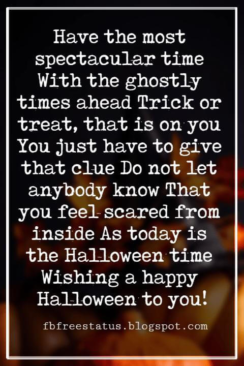 Halloween Greetings Card Messages Wishes, Have the most spectacular time With the ghostly times ahead Trick or treat, that is on you You just have to give that clue Do not let anybody know That you feel scared from inside As today is the Halloween time Wishing a happy Halloween to you!