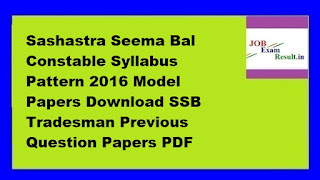 Sashastra Seema Bal Constable Syllabus Pattern 2016 Model Papers Download SSB Tradesman Previous Question Papers PDF