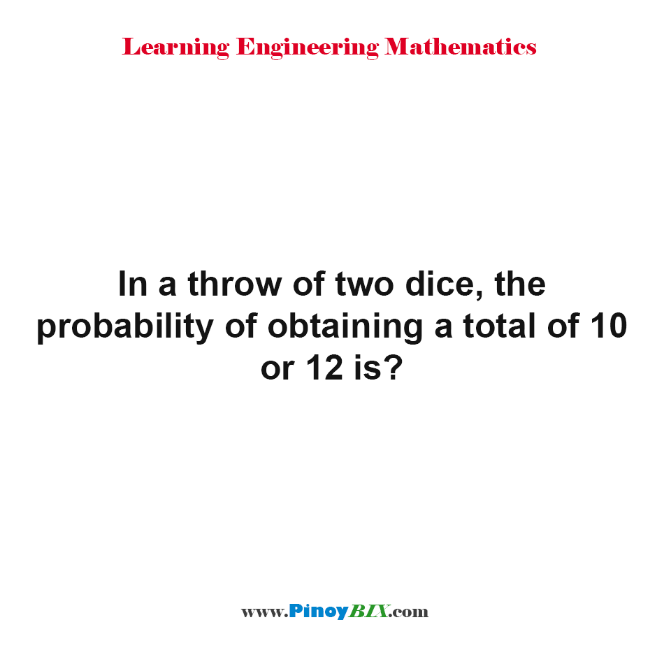 In a throw of two dice, the probability of obtaining a total of 10 or 12 is?