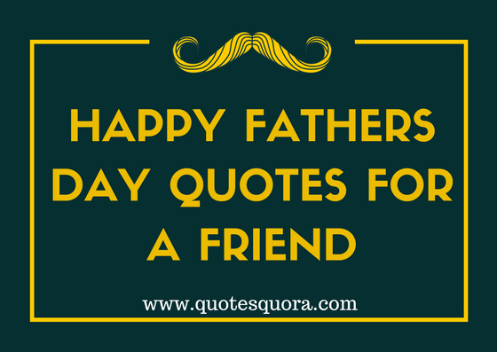 Happy Fathers Day Quotes for A Friend   Quotes Quora