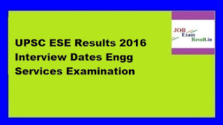 UPSC ESE Results 2016 Interview Dates Engg Services Examination