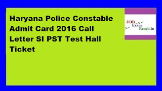 Haryana Police Constable Admit Card 2016 Call Letter SI PST Test Hall Ticket