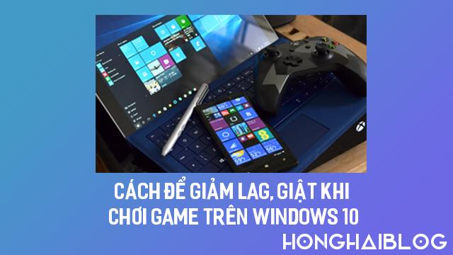 Cách Để Giảm Lag, Giật Khi Chơi Game Trên Windows 10