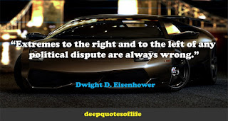 """""""Extremes to the right and to the left of any political dispute are always wrong.""""  ― Dwight D. Eisenhower"""