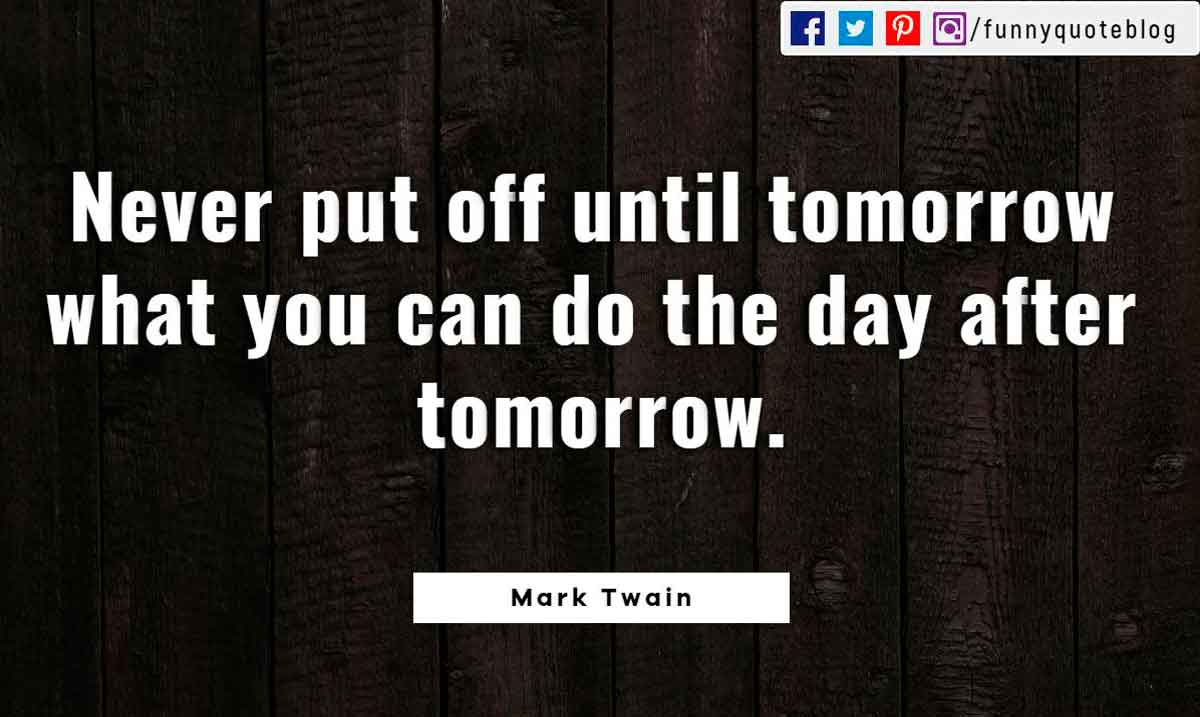 Never put off until tomorrow what you can do the day after tomorrow. ― Mark Twain Quote
