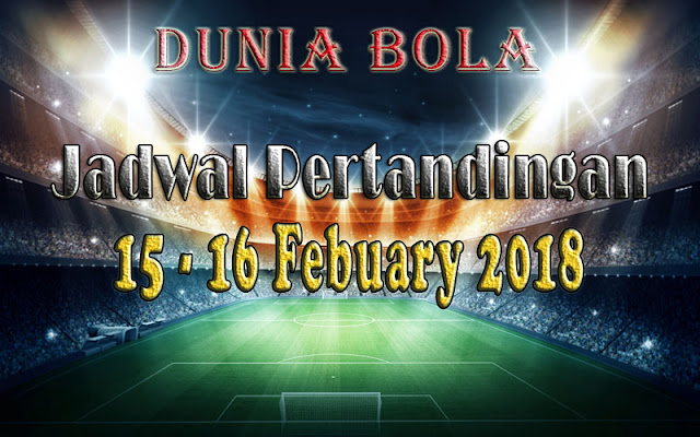 Jadwal Pertandingan Sepak Bola Tanggal 15 - 16 February 2018