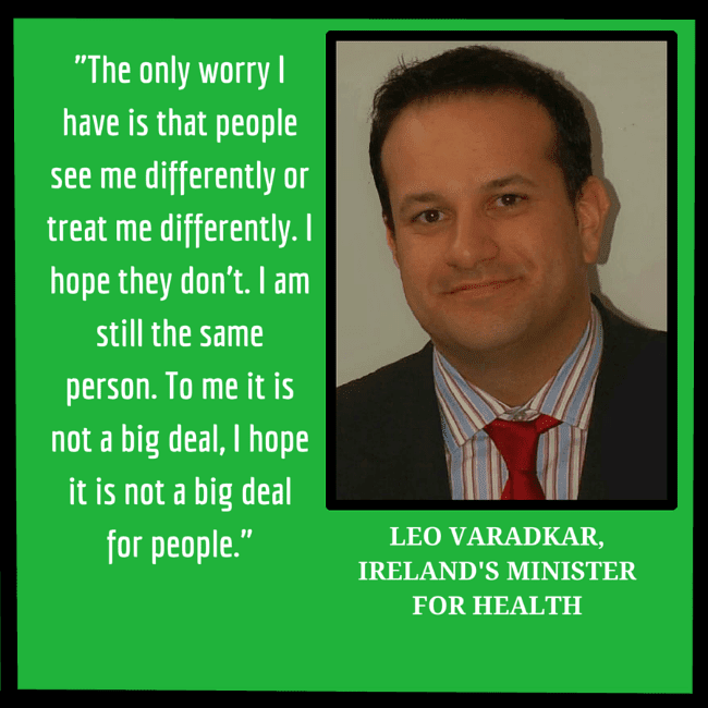 "A photograph of Leo Varadkar, Ireland's Minister for Health, and the quote ""The only worry I have is that people see me differently or treat me differently. I hope they don't. I am still the same person. To me it is not a big deal, I hope it is not a big deal for people."""