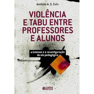 Violência e Tabu entre Professores e Alunos - A Internet e a Reconfiguração do Elo Pedagógico | Antônio A.S. Zuin