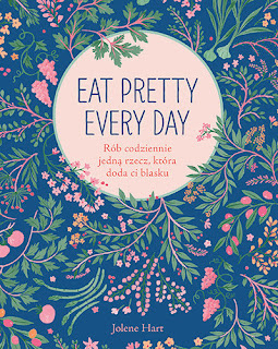 """""""Eat Pretty Every Day. Rób codziennie jedną rzecz, która doda ci blasku"""" - Jolene Hart"""