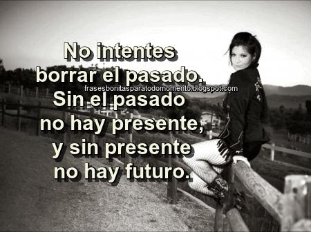 No intentes borrar el pasado. Sin el pasado no hay presente, y sin presente no hay futuro.