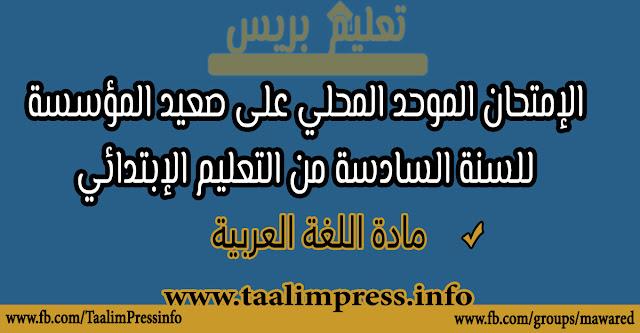 الامتحان الموحد المحلي على صعيد المؤسسة مادة اللغة العربية للسنة السادسة من التعليم الابتدائي