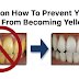 Tips on How To Prevent Your Teeth From Becoming Yellowish