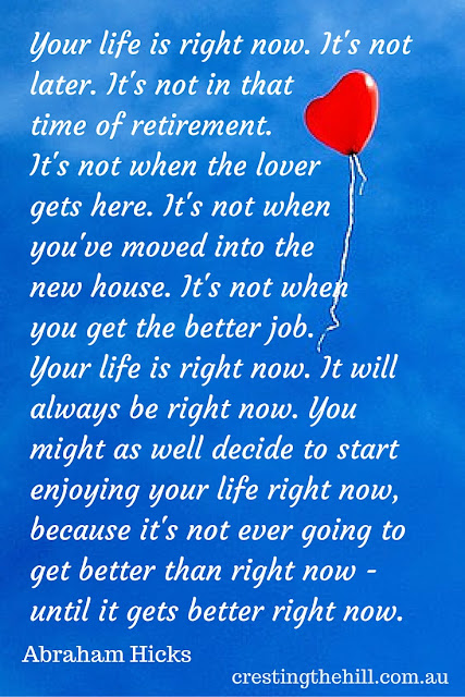 Your life is right now! It's not later. It's not in that time of retirement. It's not when the lover gets here. It's not when you've moved into the new house.