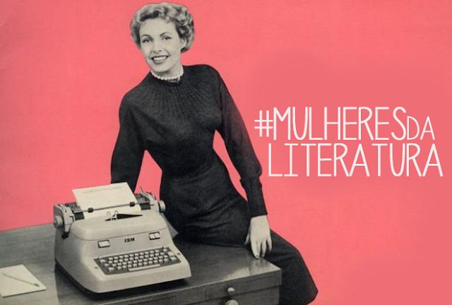 Por que é importante falarmos das #MulheresdaLiteratura? [Mês das Mulheres]