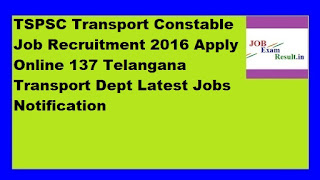 TSPSC Transport Constable Job Recruitment 2016 Apply Online 137 Telangana Transport Dept Latest Jobs Notification