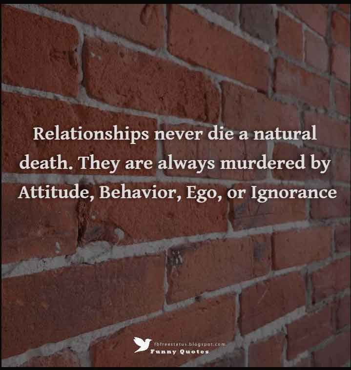 Relationships never die a natural death. They are always murdered by Attitude, Behavior, Ego, or Ignorance