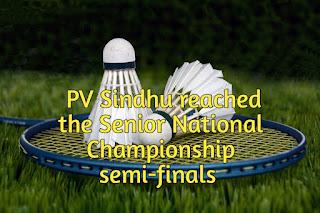 PV Sindhu reached the Senior National Championship semi-finals