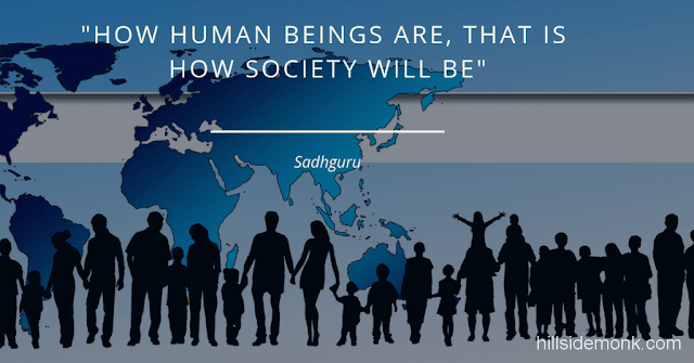 Sadguru Quotes-10 How Human beings are, that is how the society will be. So, creating human beings who are flexible and willing to look at everything rather than being stuck in their ideas and opinions definitely makes for a different kind of society. And the very energy that such human being carry will influence everything around them.