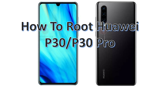How To Root Huawei P30 & P30 Pro