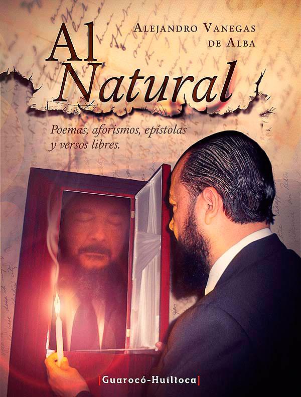 Al natural. Poemas, aforismos, pistolas y versos libres de Alejandro Vanegas de Alba