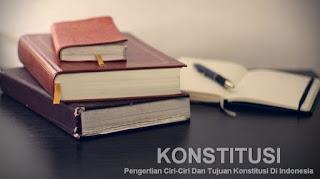 Pengertian Ciri-Ciri Dan Tujuan Konstitusi Di Indonesia