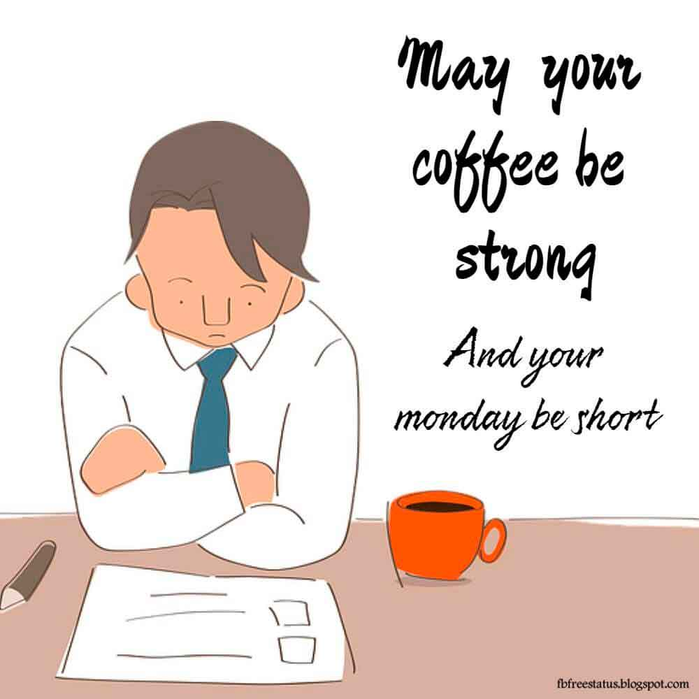 May your coffee strong and your monday be short.