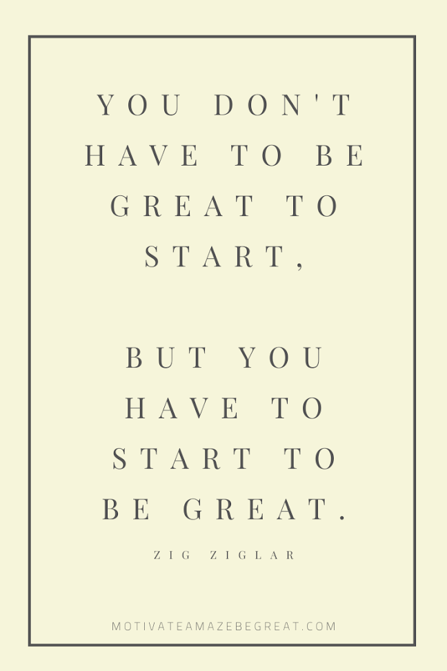 "44 Short Success Quotes And Sayings: ""You don't have to be great to start, but you have to start to be great."" - Zig Ziglar"