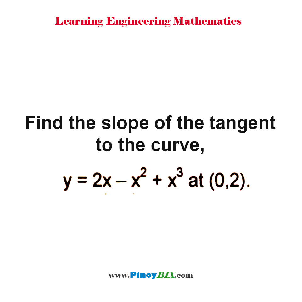 Find the slope of the tangent to the curve, y = 2x – x^2 + x^3 at (0, 2).