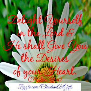 Delight yourself in the Lord and He shall give you the desires of your heart Psalm 37:4